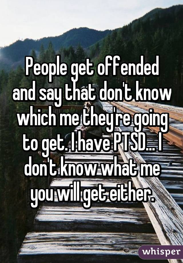 People get offended and say that don't know which me they're going to get. I have PTSD... I don't know what me you will get either.