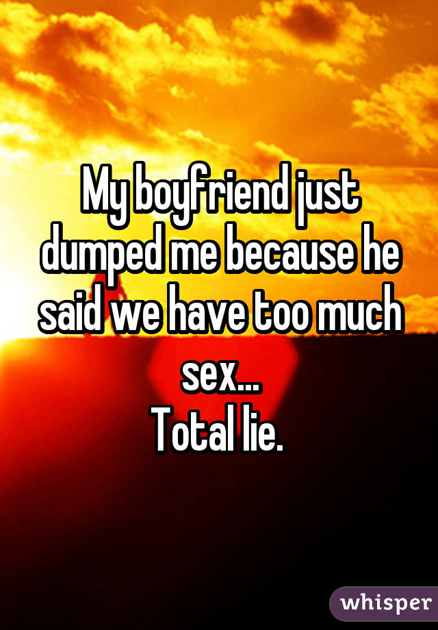 My boyfriend just dumped me because he said we have too much sex... Total lie.