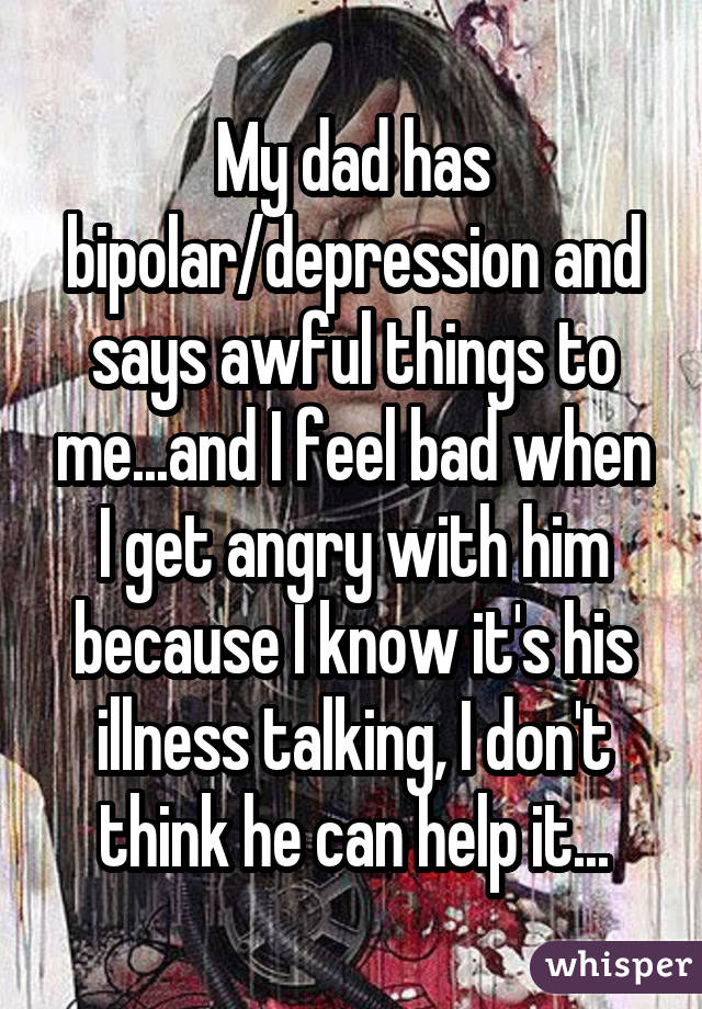 My dad has bipolar/depression and says awful things to me...and I feel bad when I get angry with him because I know it's his illness talking, I don't think he can help it...