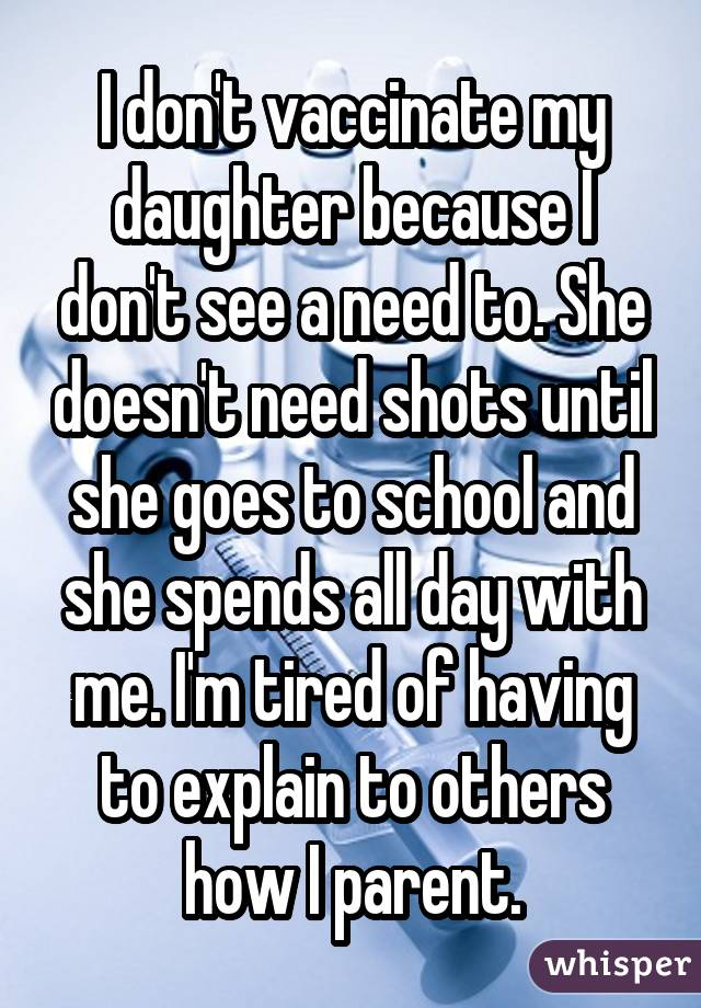 I don't vaccinate my daughter because I don't see a need to. She doesn't need shots until she goes to school and she spends all day with me. I'm tired of having to explain to others how I parent.