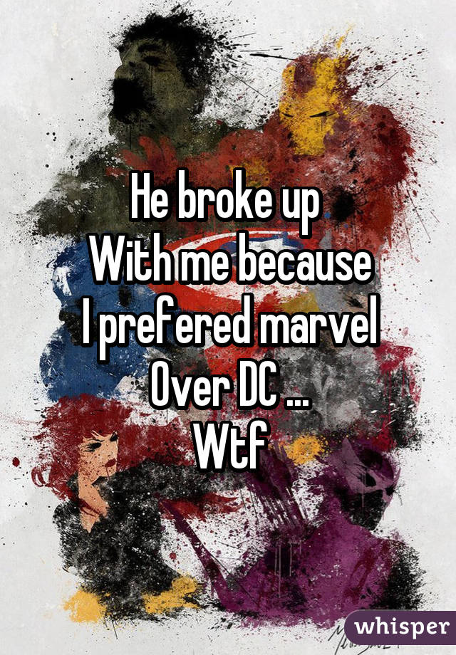 He broke up With me because I prefered marvel Over DC ... Wtf