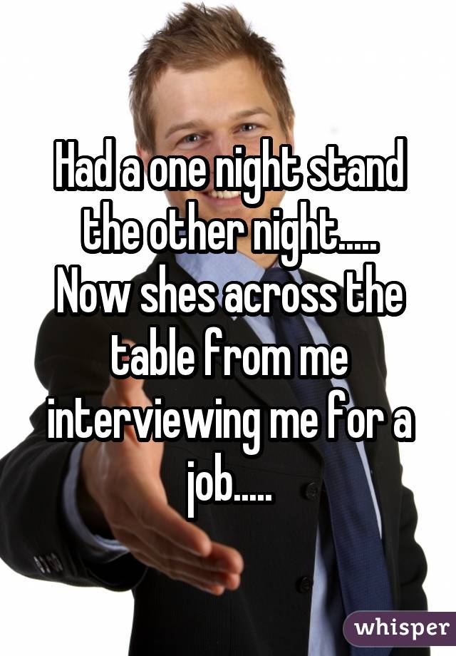 Had a one night stand the other night..... Now shes across the table from me interviewing me for a job.....