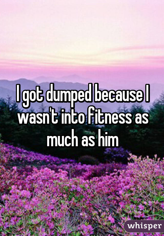 I got dumped because I wasn't into fitness as much as him