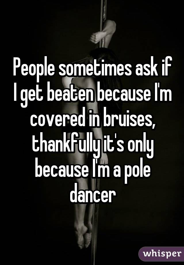 People sometimes ask if I get beaten because I'm covered in bruises, thankfully it's only because I'm a pole dancer
