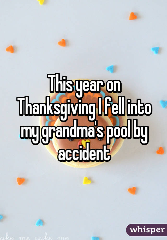 This year on Thanksgiving I fell into my grandma's pool by accident