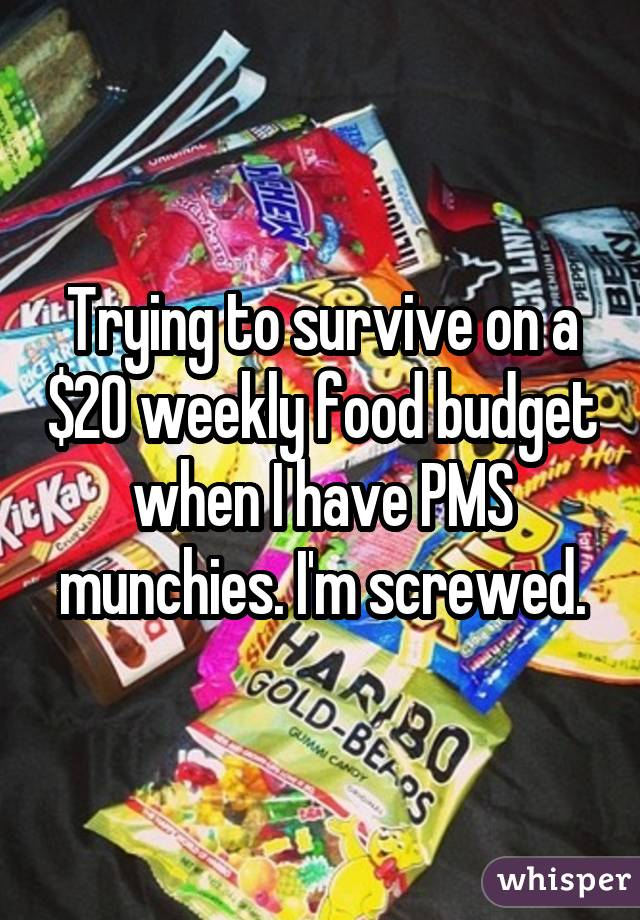 Trying to survive on a $20 weekly food budget when I have PMS munchies. I'm screwed.