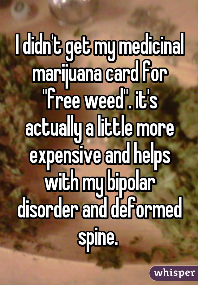 "I didn't get my medicinal marijuana card for ""free weed"". it's actually a little more expensive and helps with my bipolar disorder and deformed spine."
