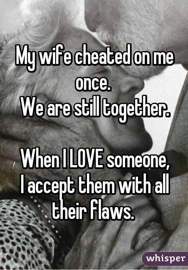 My wife cheated on me once. We are still together. When I LOVE someone, I accept them with all their flaws.