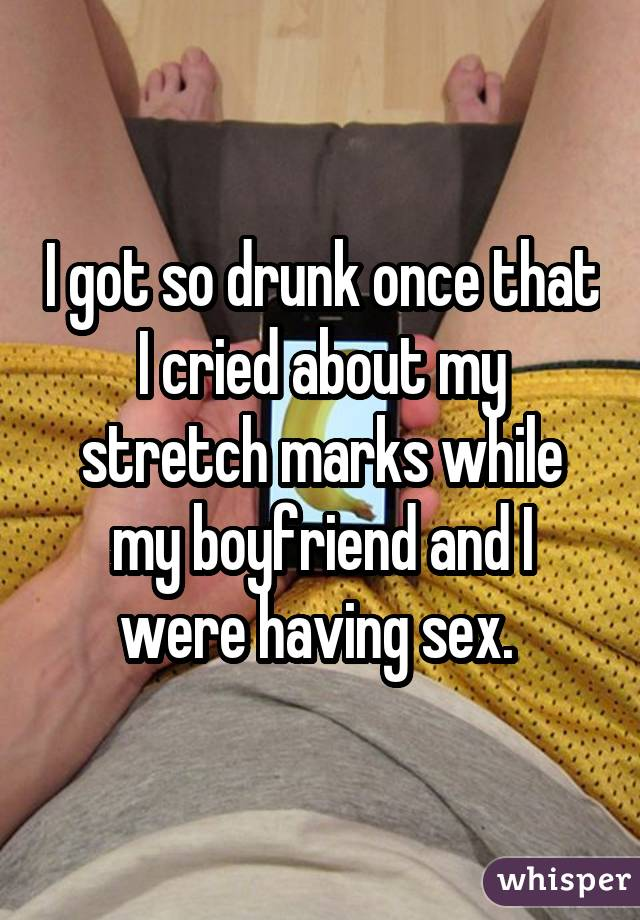 I got so drunk once that I cried about my stretch marks while my boyfriend and I were having sex.