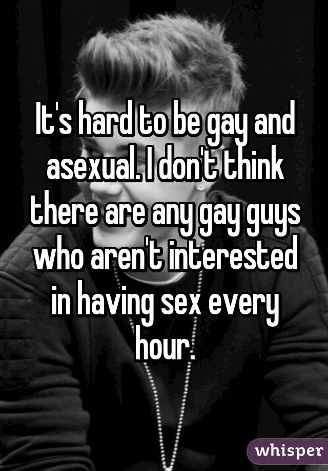 It's hard to be gay and asexual. I don't think there are any gay guys who aren't interested in having sex every hour.
