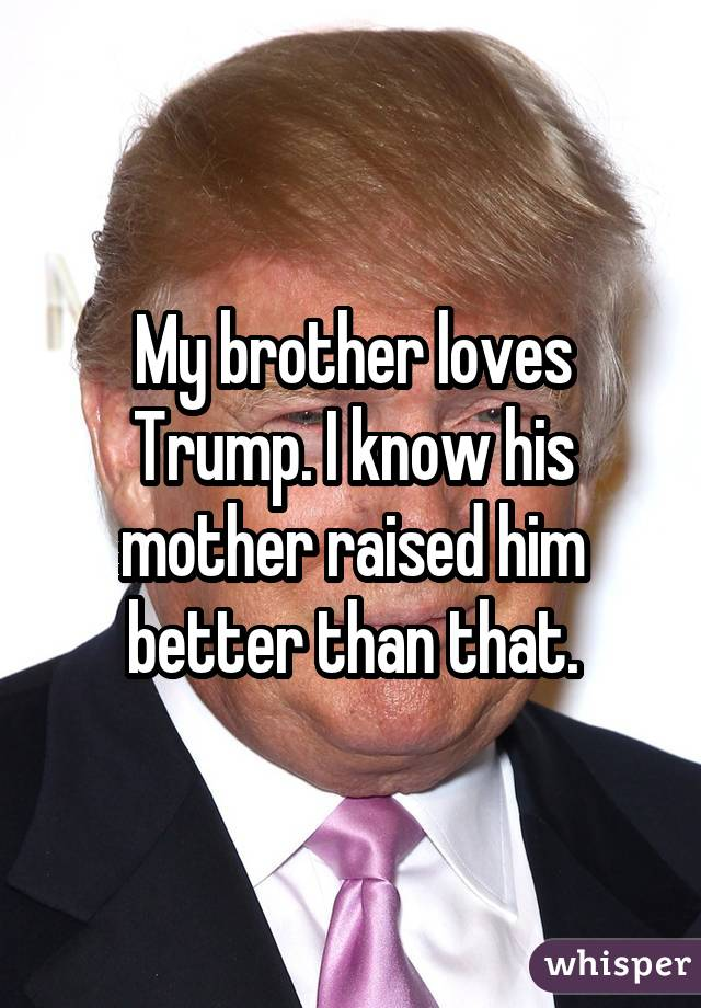 My brother loves Trump. I know his mother raised him better than that.