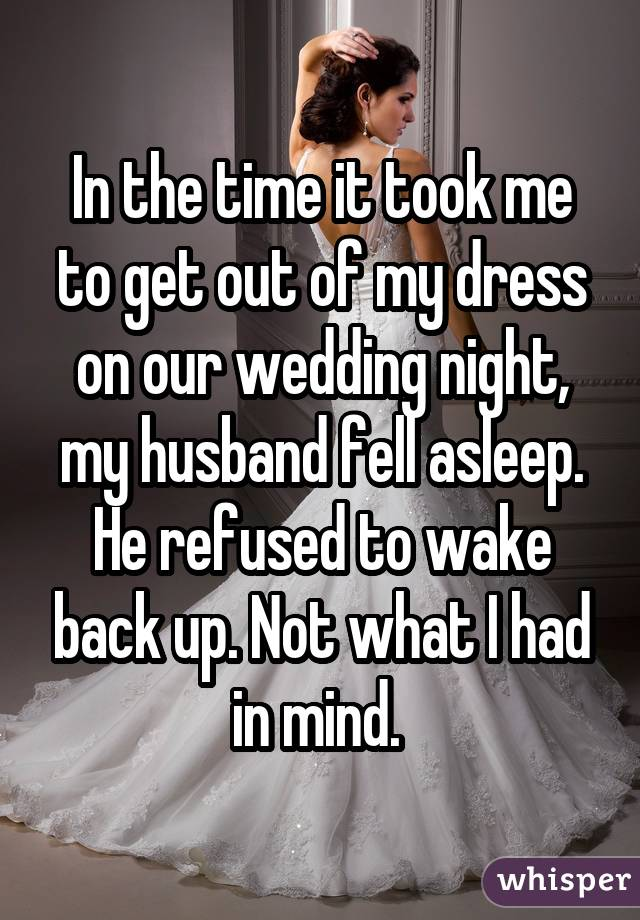 In the time it took me to get out of my dress on our wedding night, my husband fell asleep. He refused to wake back up. Not what I had in mind.