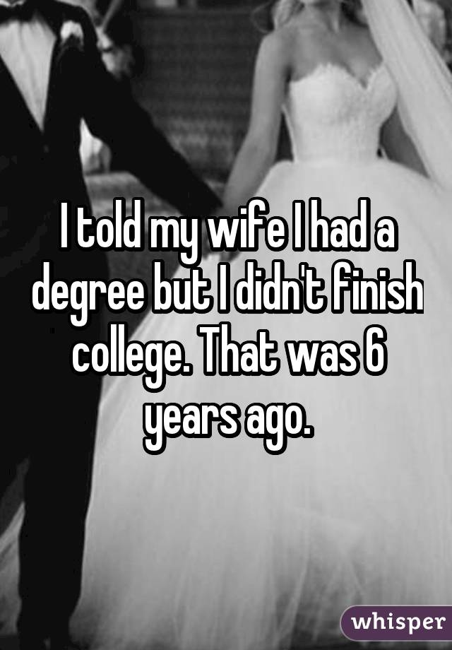 I told my wife I had a degree but I didn't finish college. That was 6 years ago.