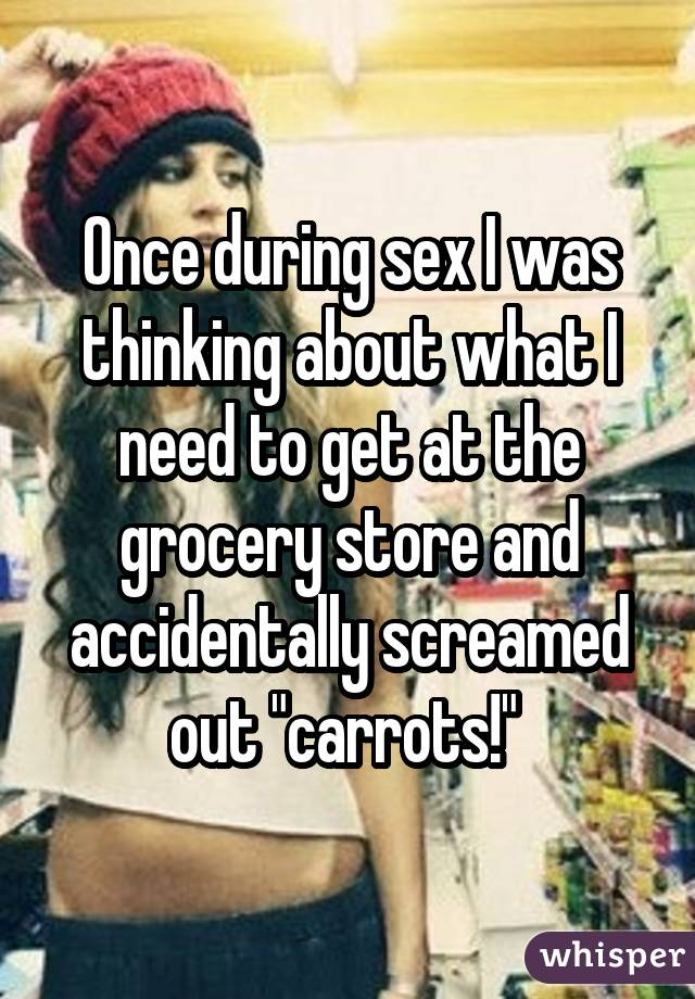 "Once during sex I was thinking about what I need to get at the grocery store and accidentally screamed out ""carrots!"""