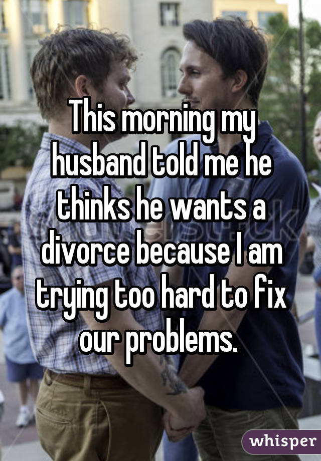 This morning my husband told me he thinks he wants a divorce because I am trying too hard to fix our problems.