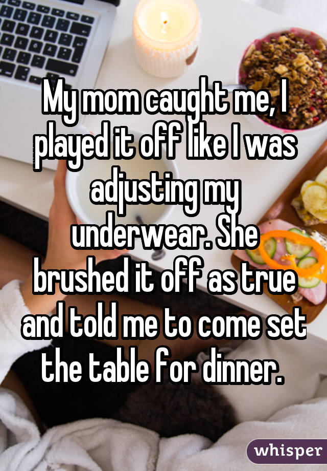 My mom caught me, I played it off like I was adjusting my underwear. She brushed it off as true and told me to come set the table for dinner.
