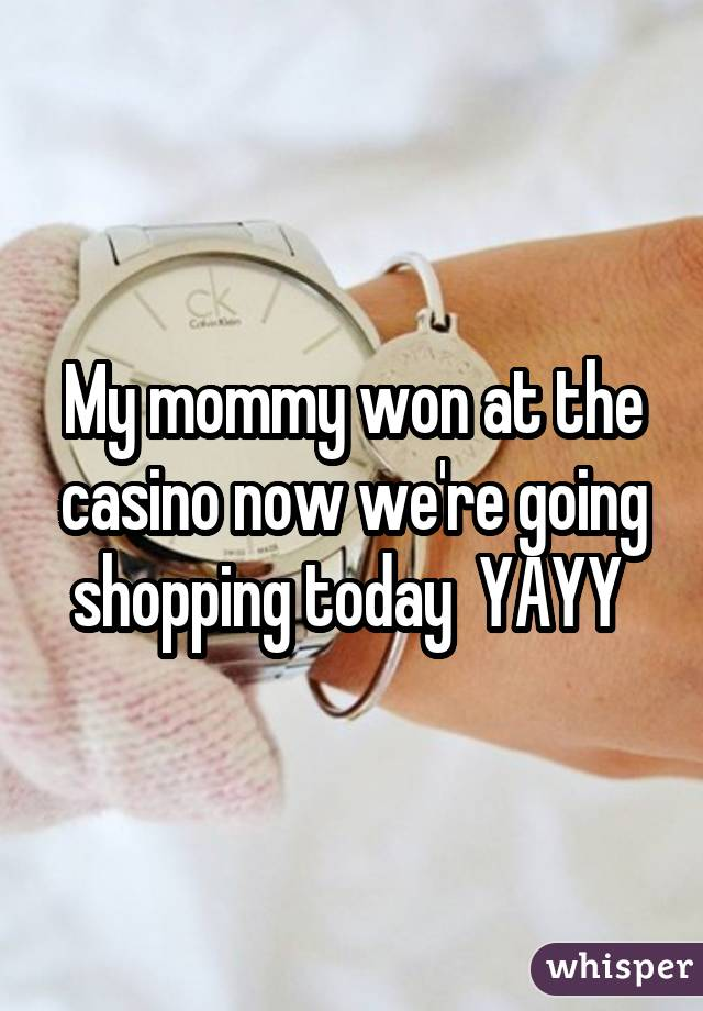 My mommy won at the casino now we're going shopping today YAYY