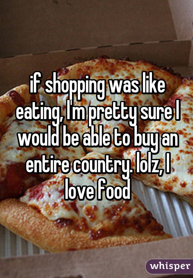 if shopping was like eating, I'm pretty sure I would be able to buy an entire country. lolz, I love food