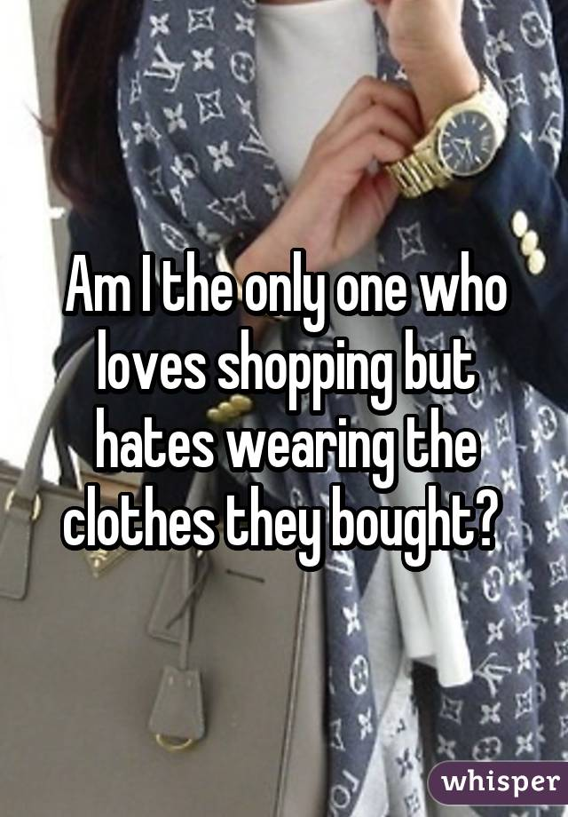 Am I the only one who loves shopping but hates wearing the clothes they bought?