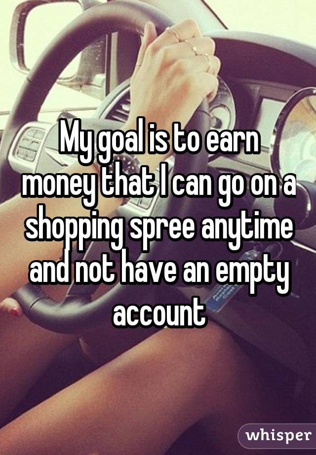 My goal is to earn money that I can go on a shopping spree anytime and not have an empty account