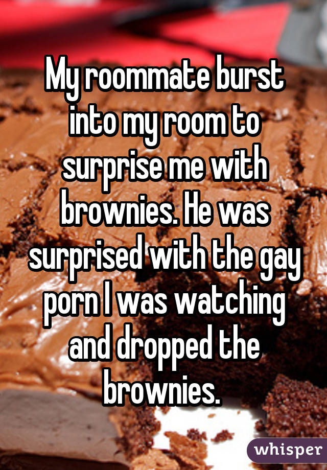 My roommate burst into my room to surprise me with brownies. He was surprised with the gay porn I was watching and dropped the brownies.