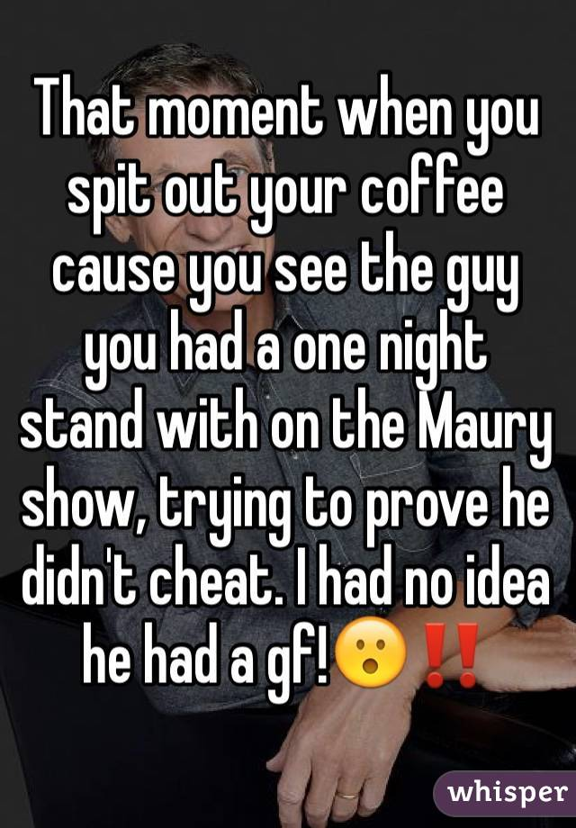 That moment when you spit out your coffee cause you see the guy you had a one night stand with on the Maury show, trying to prove he didn't cheat. I had no idea he had a gf!😮‼️