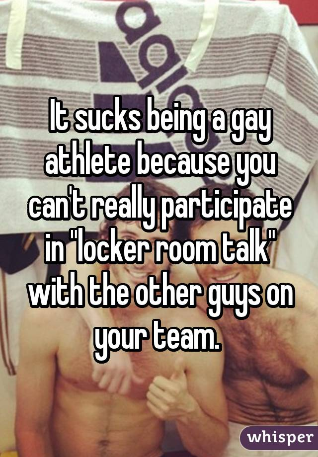"""It sucks being a gay athlete because you can't really participate in """"locker room talk"""" with the other guys on your team."""
