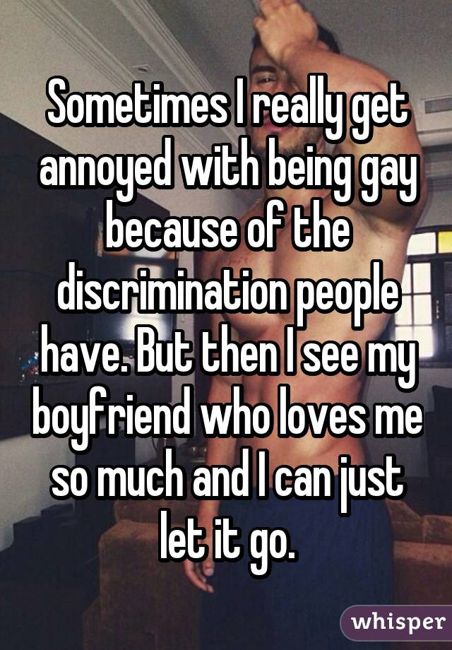 Sometimes I really get annoyed with being gay because of the discrimination people have. But then I see my boyfriend who loves me so much and I can just let it go.