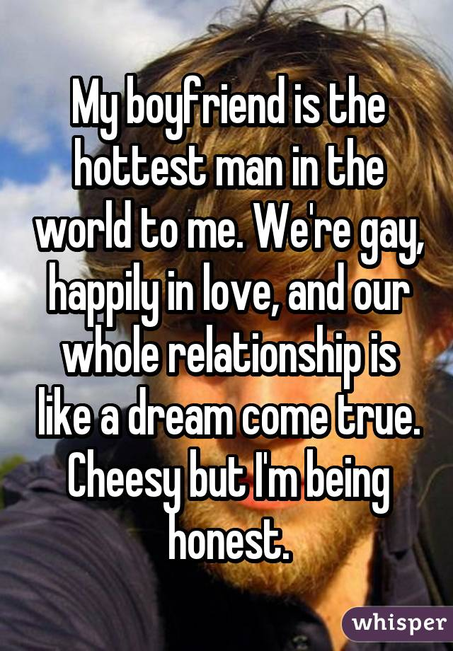 My boyfriend is the hottest man in the world to me. We're gay, happily in love, and our whole relationship is like a dream come true. Cheesy but I'm being honest.