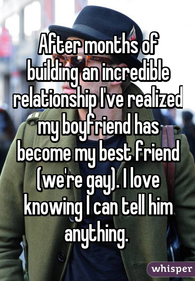 After months of building an incredible relationship I've realized my boyfriend has become my best friend (we're gay). I love knowing I can tell him anything.