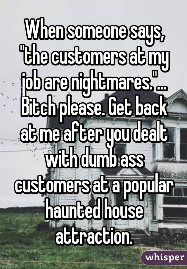 "When someone says, ""the customers at my job are nightmares.""... Bitch please. Get back at me after you dealt with dumb ass customers at a popular haunted house attraction."