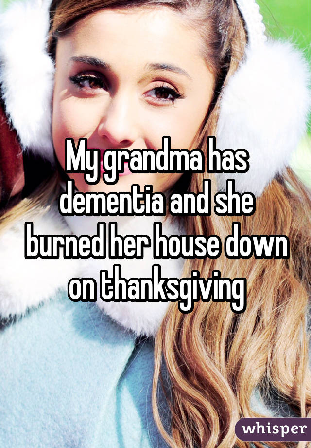 My grandma has dementia and she burned her house down on thanksgiving
