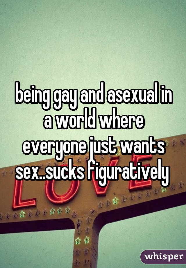 being gay and asexual in a world where everyone just wants sex..sucks figuratively