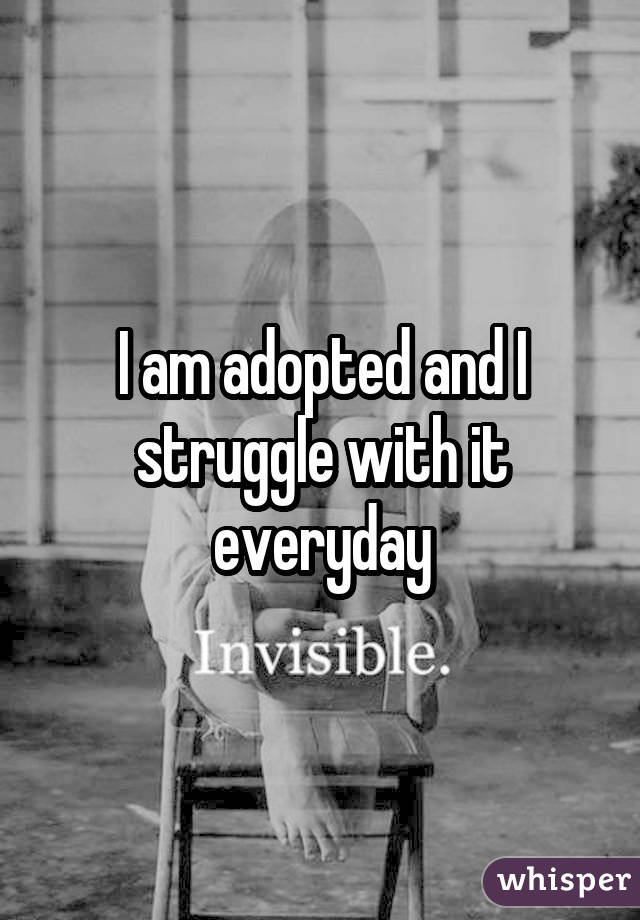 I am adopted and I struggle with it everyday