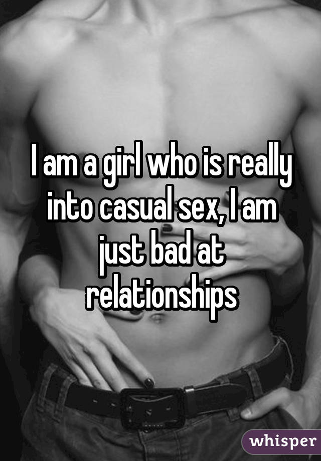 I am a girl who is really into casual sex, I am just bad at relationships