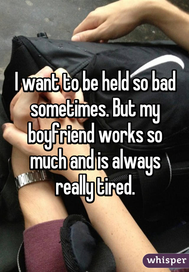 I want to be held so bad sometimes. But my boyfriend works so much and is always really tired.