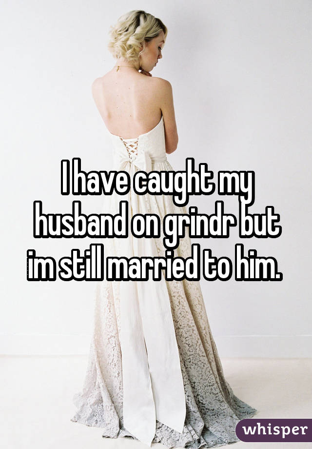 I have caught my husband on grindr but im still married to him.