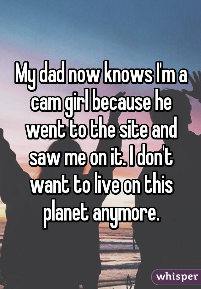 My dad now knows I'm a cam girl because he went to the site and saw me on it. I don't want to live on this planet anymore.