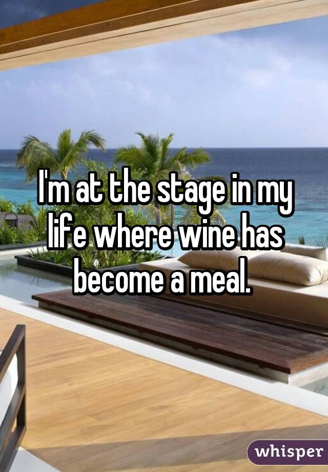 I'm at the stage in my life where wine has become a meal.