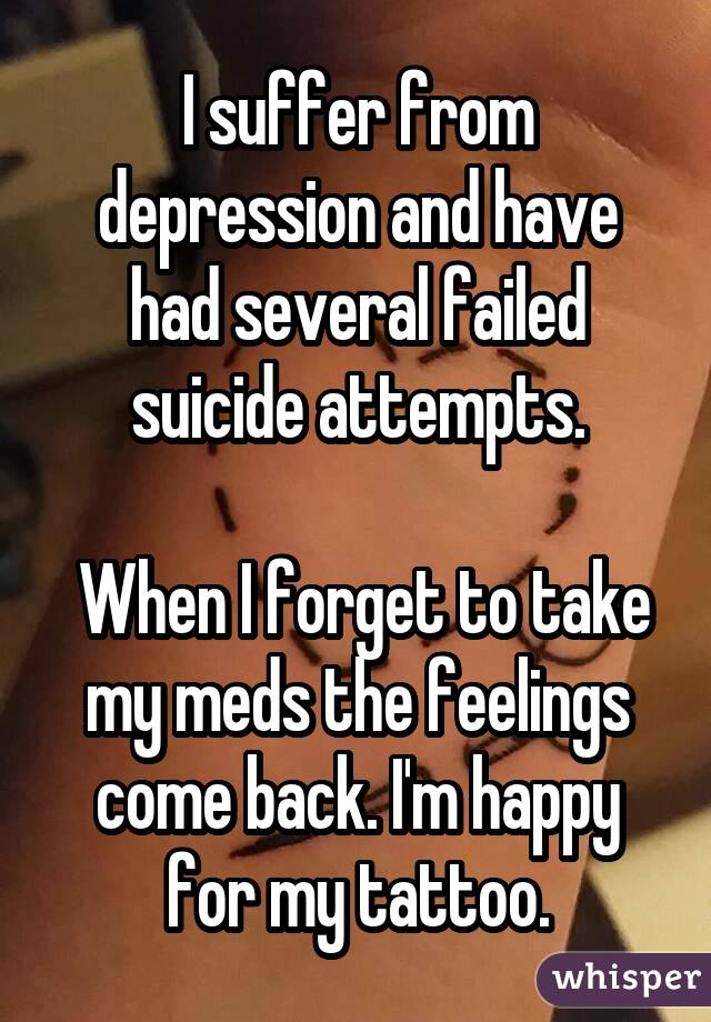 I suffer from depression and have had several failed suicide attempts. When I forget to take my meds the feelings come back. I'm happy for my tattoo.