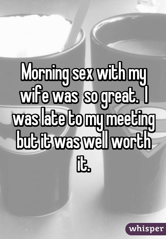 Morning sex with my wife was so great. I was late to my meeting but it was well worth it.