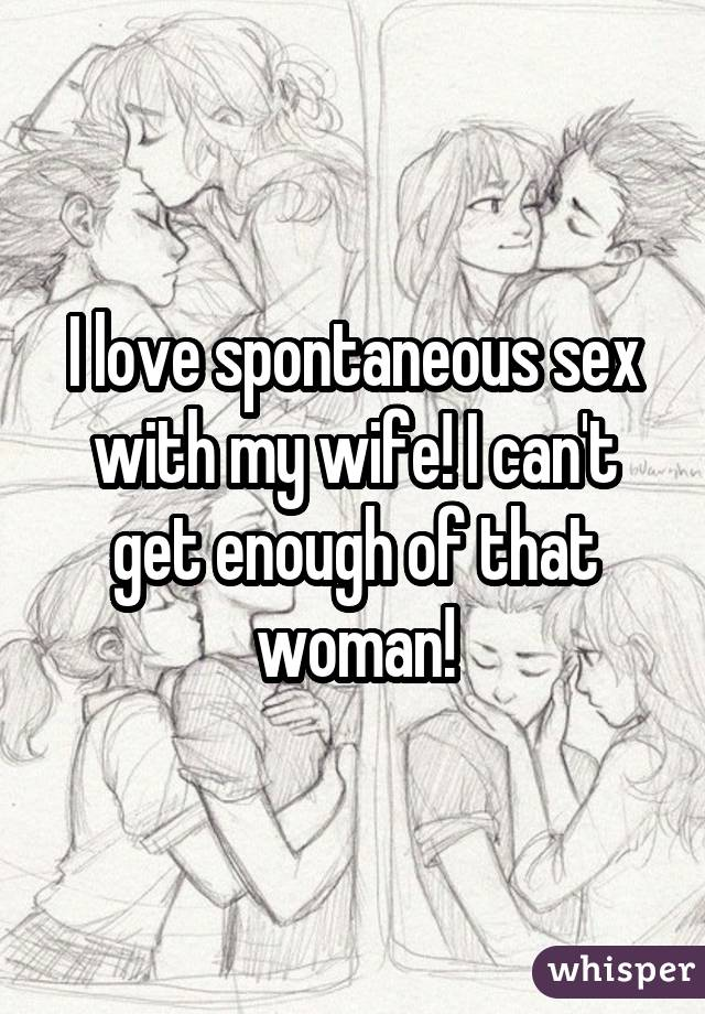 I love spontaneous sex with my wife! I can't get enough of that woman!