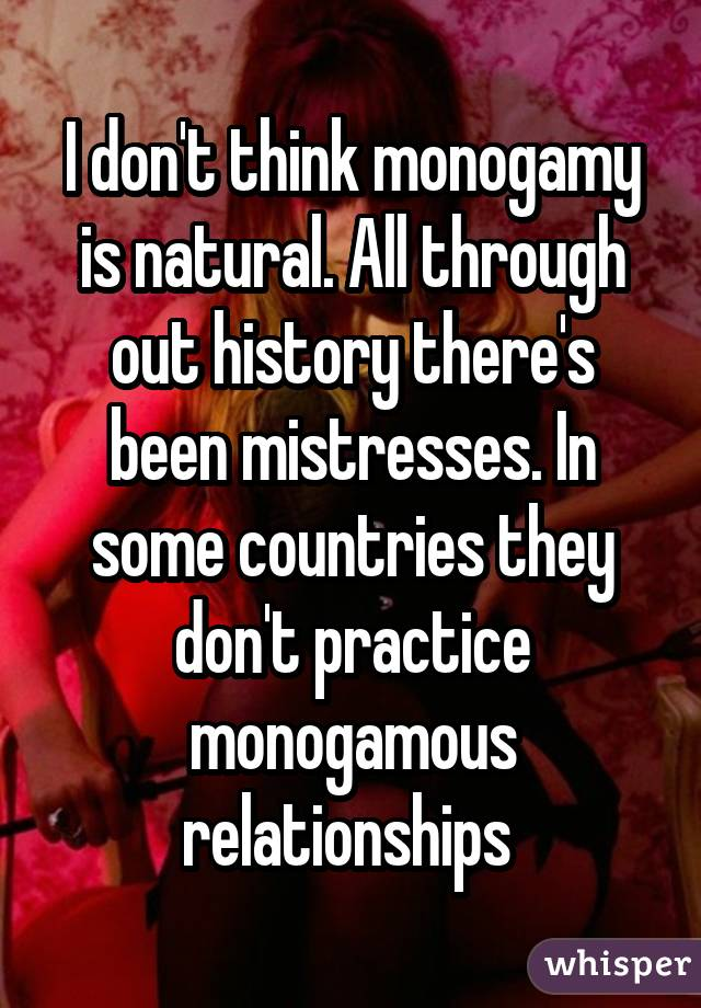I don't think monogamy is natural. All through out history there's been mistresses. In some countries they don't practice monogamous relationships