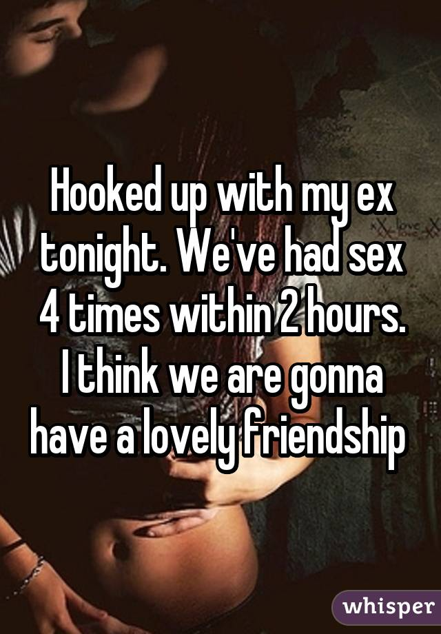 Hooked up with my ex tonight. We've had sex 4 times within 2 hours. I think we are gonna have a lovely friendship