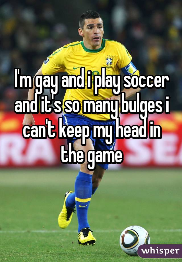 I'm gay and i play soccer and it's so many bulges i can't keep my head in the game