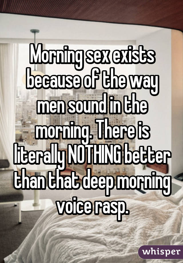 Morning sex exists because of the way men sound in the morning. There is literally NOTHING better than that deep morning voice rasp.