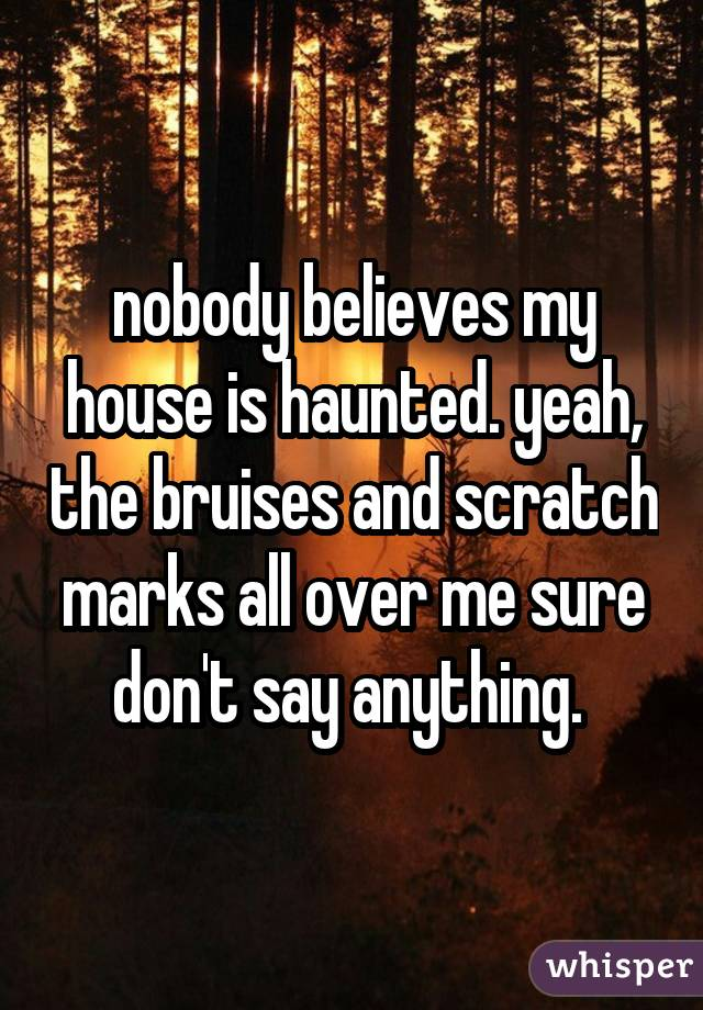 nobody believes my house is haunted. yeah, the bruises and scratch marks all over me sure don't say anything.