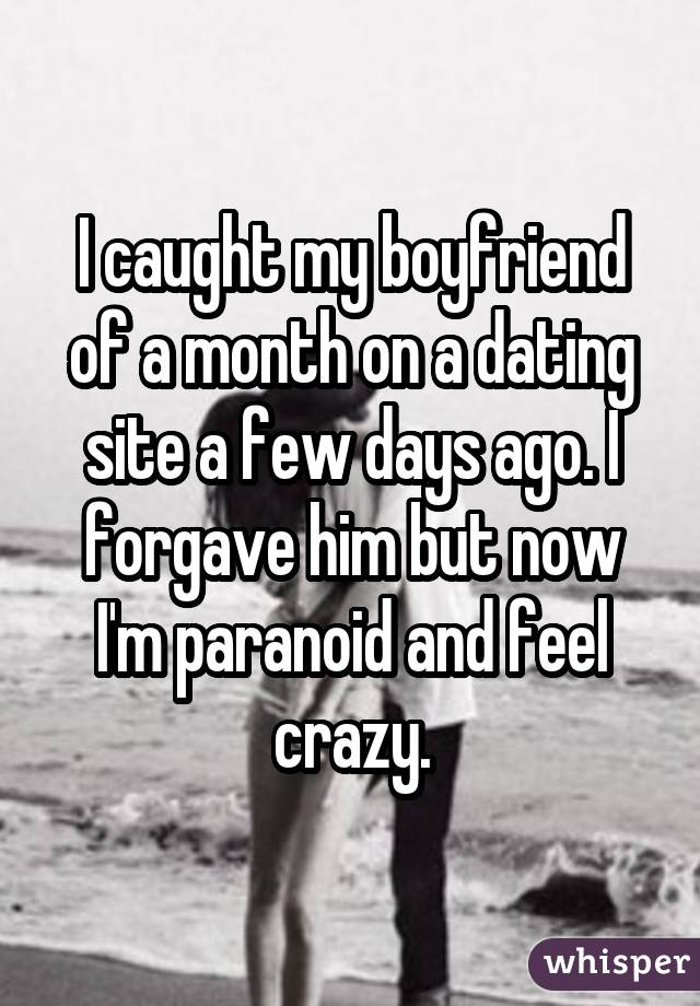 I caught my boyfriend of a month on a dating site a few days ago. I forgave him but now I'm paranoid and feel crazy.