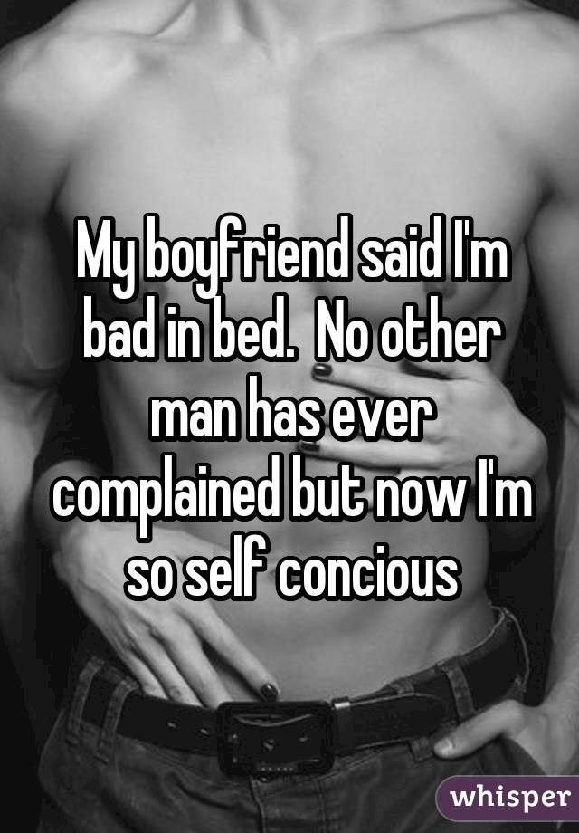 My boyfriend said I'm bad in bed. No other man has ever complained but now I'm so self concious