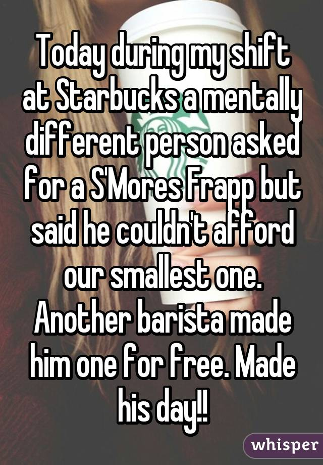 Today during my shift at Starbucks a mentally different person asked for a S'Mores Frapp but said he couldn't afford our smallest one. Another barista made him one for free. Made his day!!
